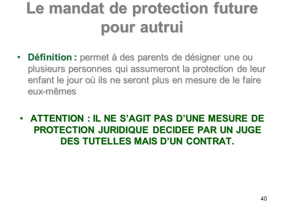 Le mandat de protection future pour autrui Définition : permet à des parents de désigner une ou plusieurs personnes qui assumeront la protection de le