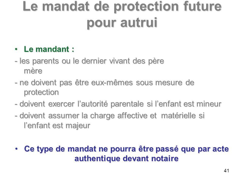Le mandat de protection future pour autrui Le mandant :Le mandant : - les parents ou le dernier vivant des père mère - ne doivent pas être eux-mêmes s