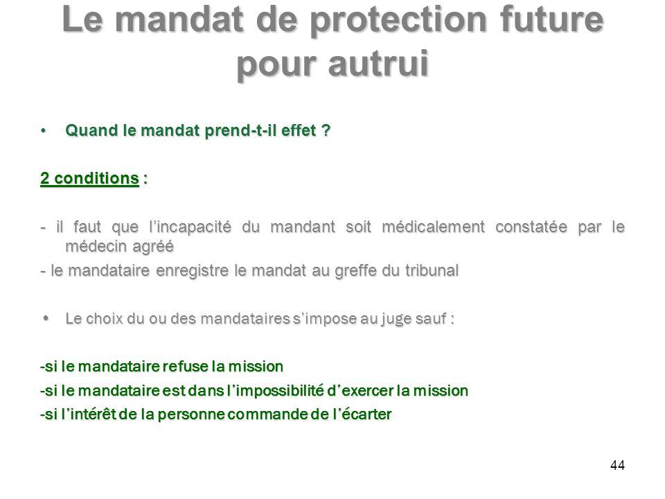 Le mandat de protection future pour autrui Quand le mandat prend-t-il effet ?Quand le mandat prend-t-il effet ? 2 conditions : - il faut que lincapaci