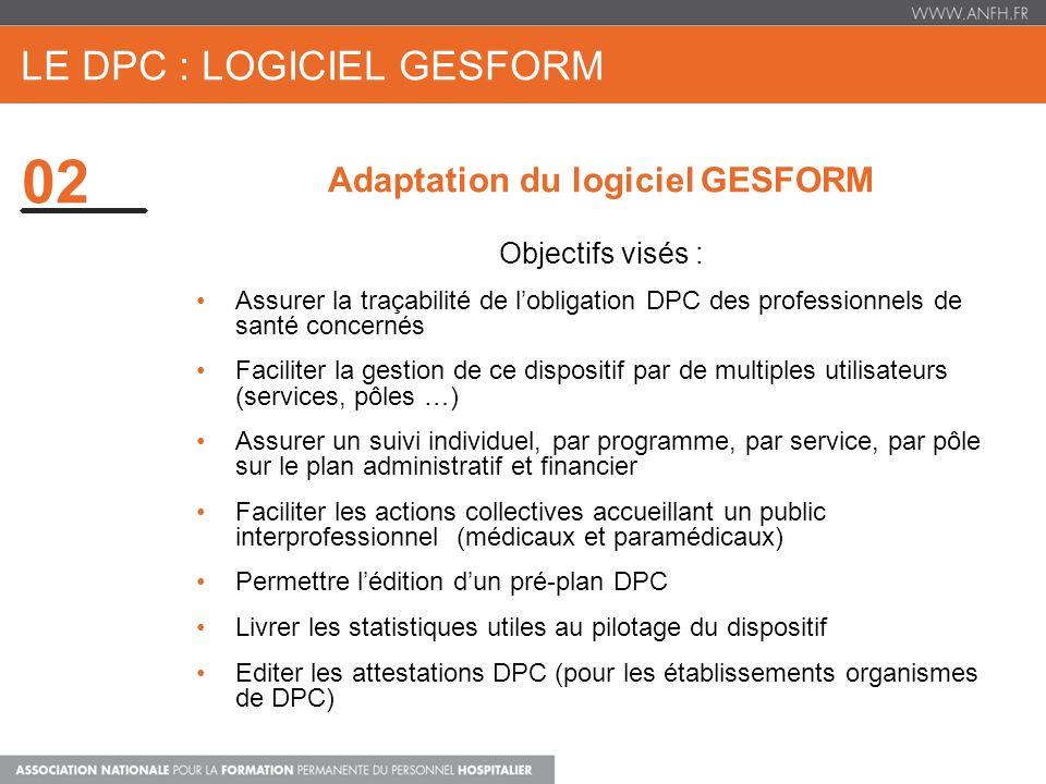 02 LE DPC : LOGICIEL GESFORM Adaptation du logiciel GESFORM Objectifs visés : Assurer la traçabilité de lobligation DPC des professionnels de santé co