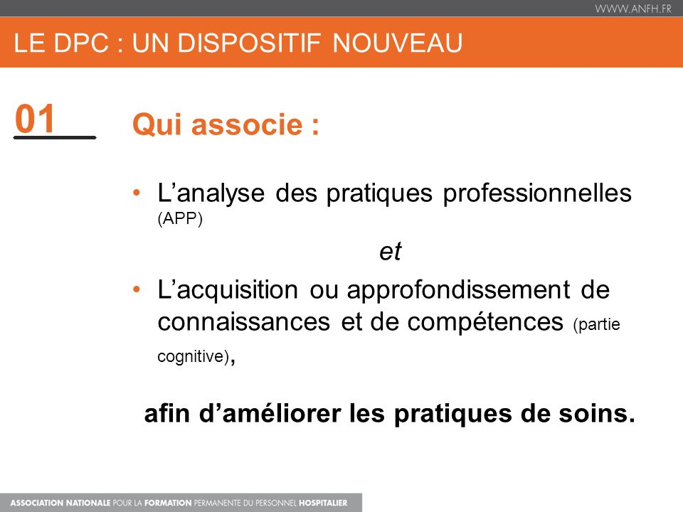 01 LE DPC : UN DISPOSITIF NOUVEAU Qui associe : Lanalyse des pratiques professionnelles (APP) et Lacquisition ou approfondissement de connaissances et