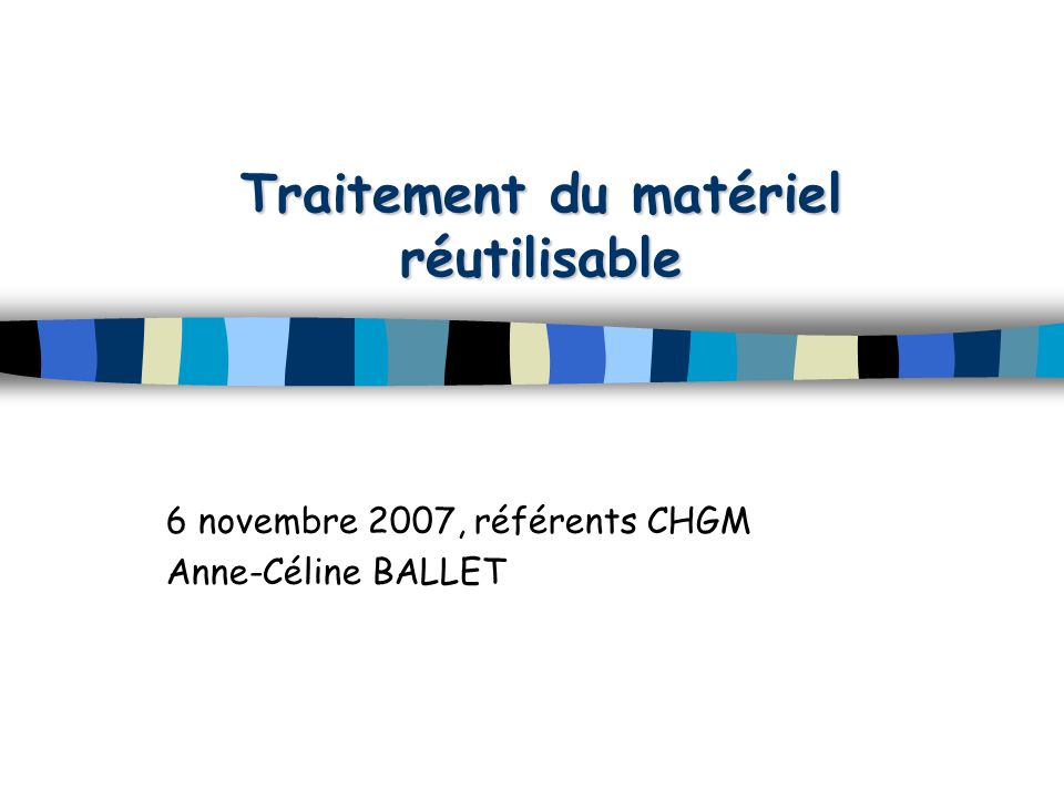 Traitement du matériel réutilisable 6 novembre 2007, référents CHGM Anne-Céline BALLET