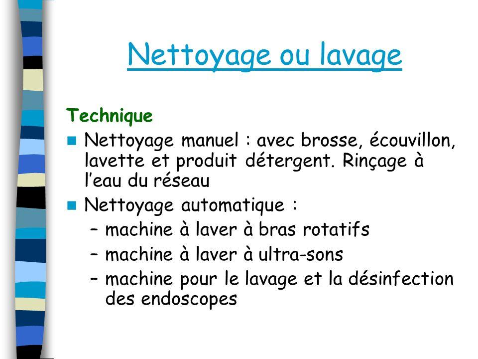 Nettoyage ou lavage Technique Nettoyage manuel : avec brosse, écouvillon, lavette et produit détergent. Rinçage à leau du réseau Nettoyage automatique