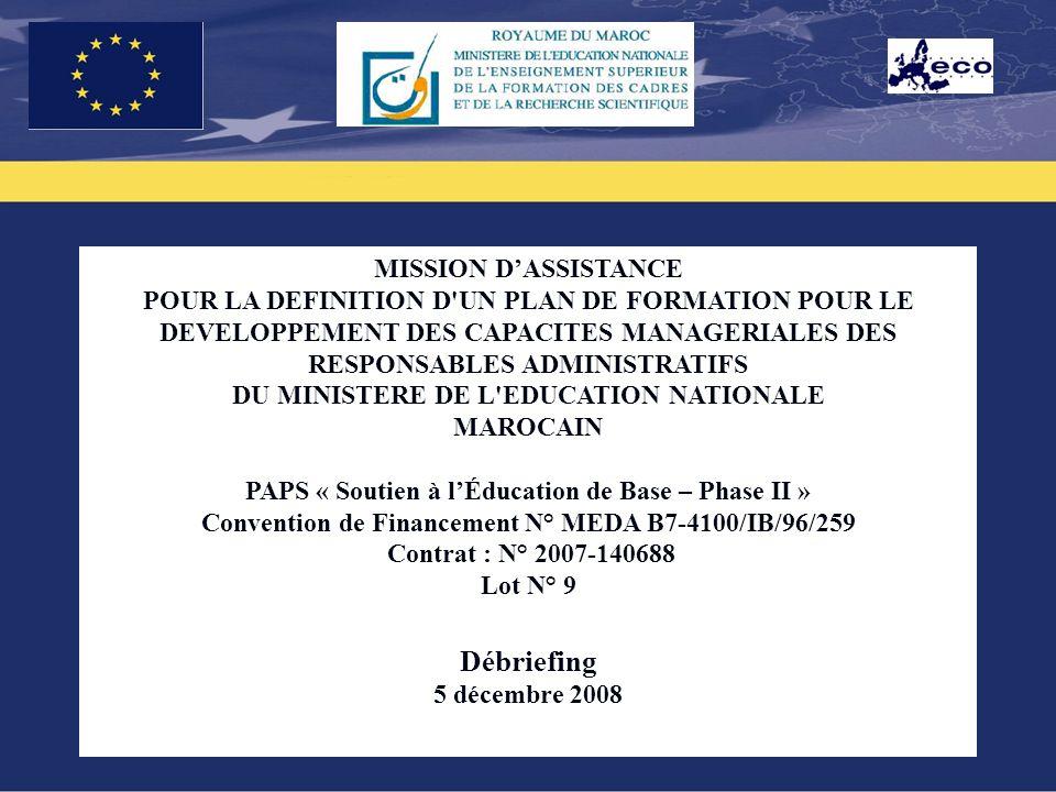 1 MISSION DASSISTANCE POUR LA DEFINITION D UN PLAN DE FORMATION POUR LE DEVELOPPEMENT DES CAPACITES MANAGERIALES DES RESPONSABLES ADMINISTRATIFS DU MINISTERE DE L EDUCATION NATIONALE MAROCAIN PAPS « Soutien à lÉducation de Base – Phase II » Convention de Financement N° MEDA B7-4100/IB/96/259 Contrat : N° 2007-140688 Lot N° 9 Débriefing 5 décembre 2008