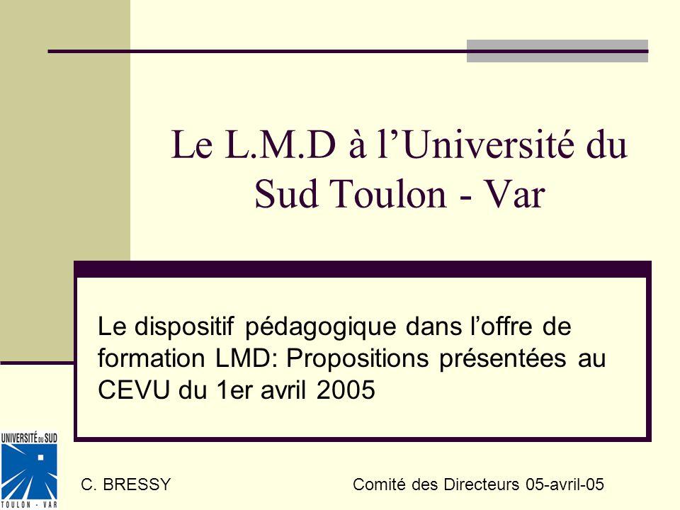 Le L.M.D à lUniversité du Sud Toulon - Var Le dispositif pédagogique dans loffre de formation LMD: Propositions présentées au CEVU du 1er avril 2005 C.