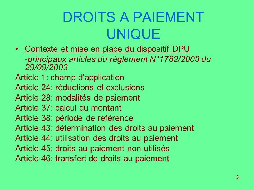 3 DROITS A PAIEMENT UNIQUE Contexte et mise en place du dispositif DPU -principaux articles du règlement N°1782/2003 du 29/09/2003 Article 1: champ da