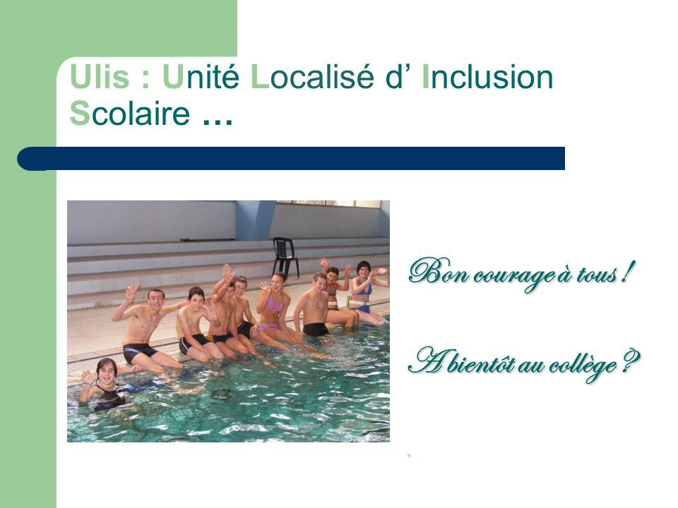 Ulis : Unité Localisé d Inclusion Scolaire … Bon courage à tous ! A bientôt au collège ?.