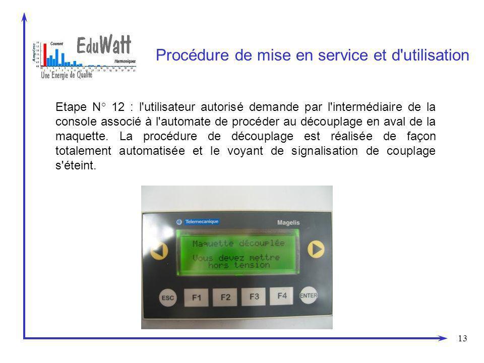 13 Procédure de mise en service et d utilisation Etape N° 12 : l utilisateur autorisé demande par l intermédiaire de la console associé à l automate de procéder au découplage en aval de la maquette.