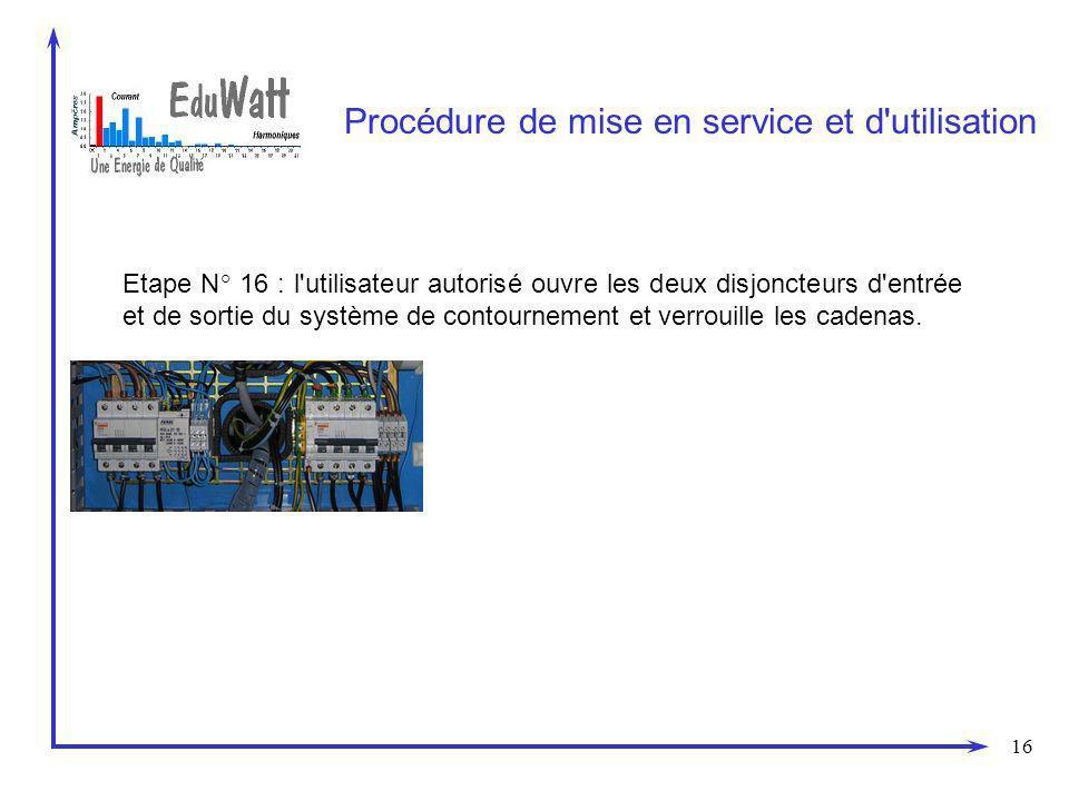 16 Procédure de mise en service et d'utilisation Etape N° 16 : l'utilisateur autorisé ouvre les deux disjoncteurs d'entrée et de sortie du système de