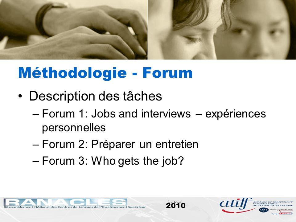 2010 Eurocall Méthodologie - Forum Description des tâches –Forum 1: Jobs and interviews – expériences personnelles –Forum 2: Préparer un entretien –Fo