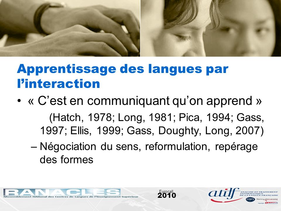 2010 Eurocall Apprentissage des langues par linteraction « Cest en communiquant quon apprend » (Hatch, 1978; Long, 1981; Pica, 1994; Gass, 1997; Ellis