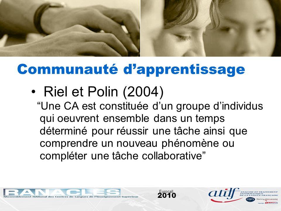 2010 Eurocall Communauté dapprentissage Riel et Polin (2004) Une CA est constituée dun groupe dindividus qui oeuvrent ensemble dans un temps déterminé