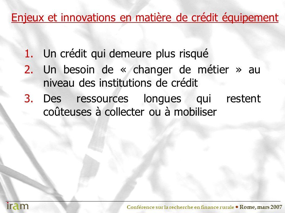 Conférence sur la recherche en finance rurale Rome, mars 2007 Enjeux et innovations en matière de crédit équipement 1.Un crédit qui demeure plus risqué 2.Un besoin de « changer de métier » au niveau des institutions de crédit 3.Des ressources longues qui restent coûteuses à collecter ou à mobiliser