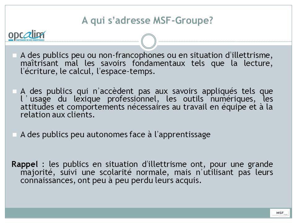 A qui sadresse MSF-Groupe? A des publics peu ou non-francophones ou en situation dillettrisme, maîtrisant mal les savoirs fondamentaux tels que la lec