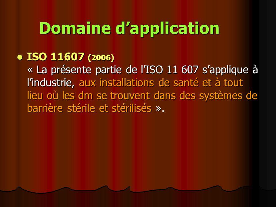 Domaine dapplication ISO 11607 (2006) « La présente partie de lISO 11 607 sapplique à lindustrie, aux installations de santé et à tout lieu où les dm