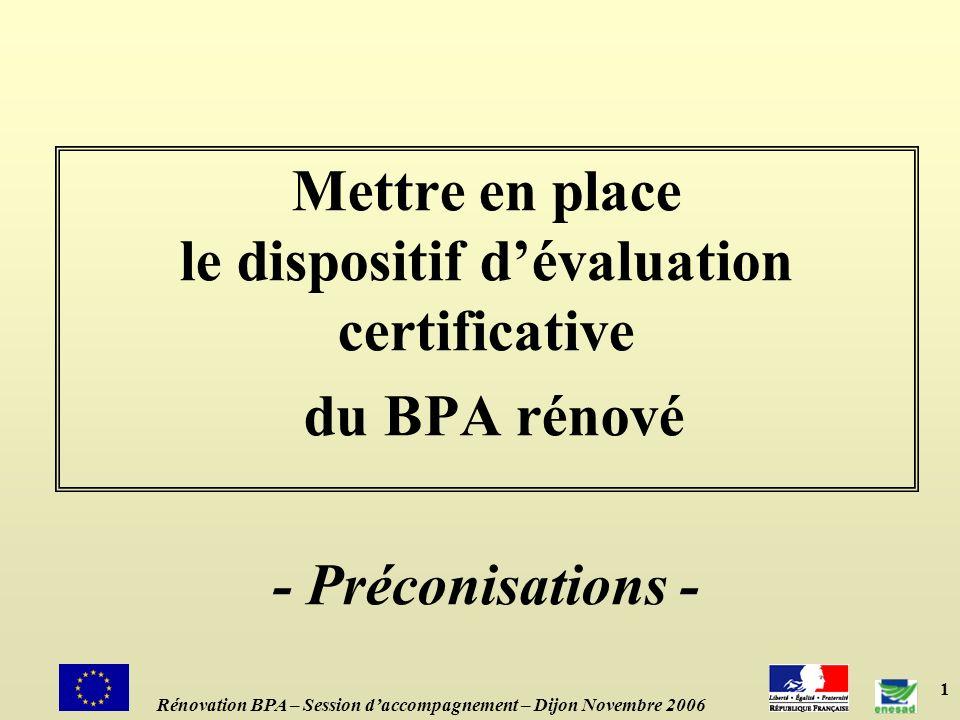 1 Mettre en place le dispositif dévaluation certificative du BPA rénové - Préconisations - Rénovation BPA – Session daccompagnement – Dijon Novembre 2006