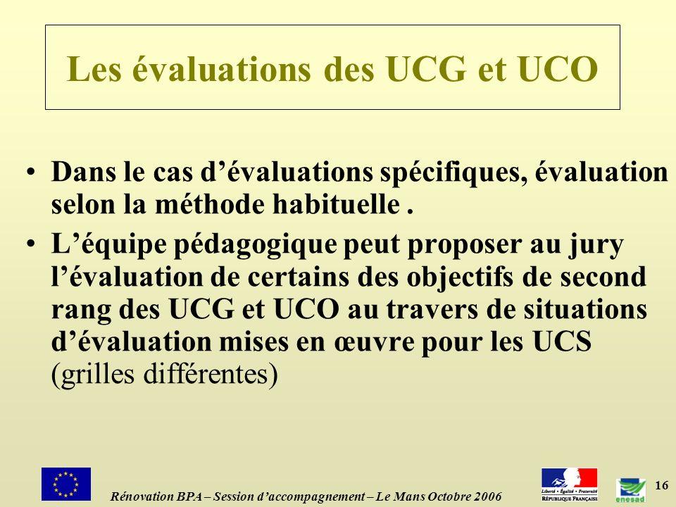 16 Les évaluations des UCG et UCO Rénovation BPA – Session daccompagnement – Le Mans Octobre 2006 Dans le cas dévaluations spécifiques, évaluation selon la méthode habituelle.