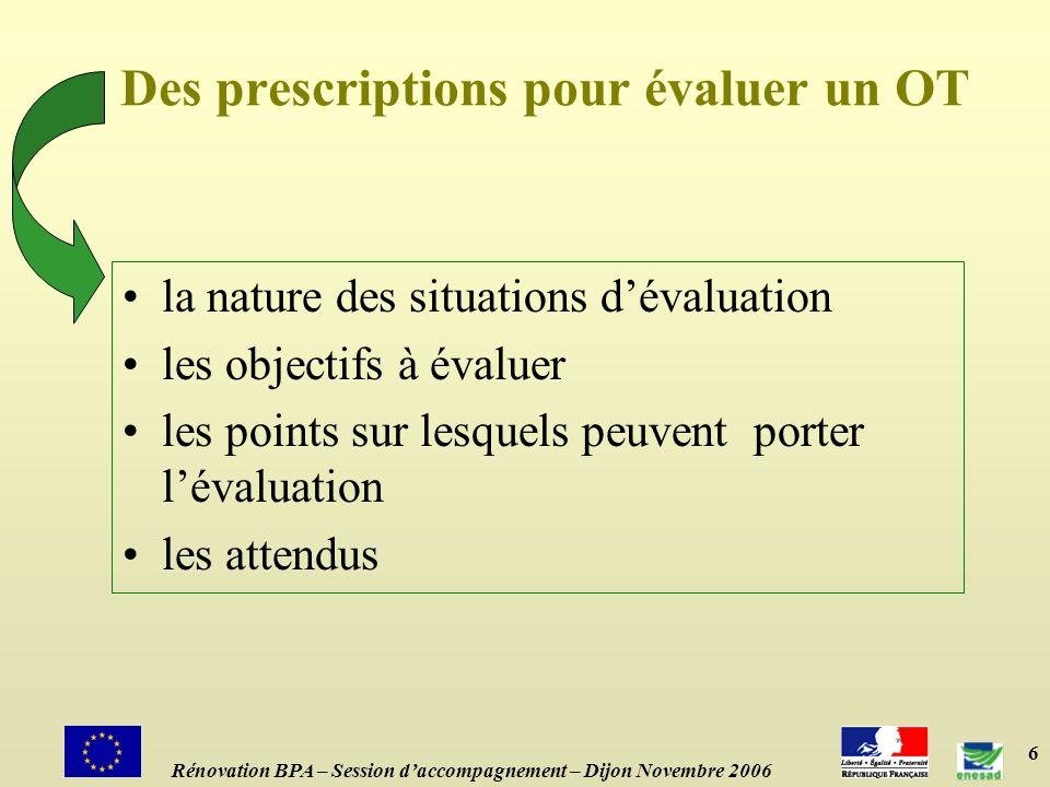 6 Des prescriptions pour évaluer un OT la nature des situations dévaluation les objectifs à évaluer les points sur lesquels peuvent porter lévaluation les attendus Rénovation BPA – Session daccompagnement – Dijon Novembre 2006