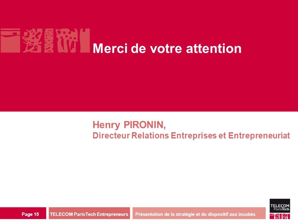 direction ou services TELECOM ParisTech Entrepreneurs Page 15 Merci de votre attention Henry PIRONIN, Directeur Relations Entreprises et Entrepreneuriat Présentation de la stratégie et du dispositif aux incubés
