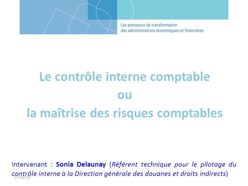 27/02/13 Intervenant : Sonia Delaunay (Référent technique pour le pilotage du contrôle interne à la Direction générale des douanes et droits indirects