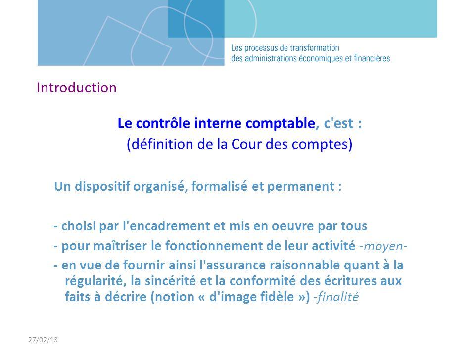 27/02/13 Le contrôle interne comptable, c'est : (définition de la Cour des comptes) Un dispositif organisé, formalisé et permanent : - choisi par l'en