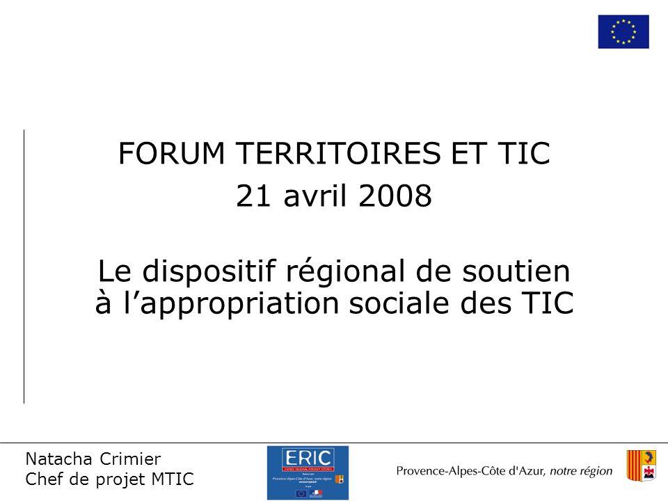 Natacha Crimier Chef de projet MTIC FORUM TERRITOIRES ET TIC 21 avril 2008 Le dispositif régional de soutien à lappropriation sociale des TIC
