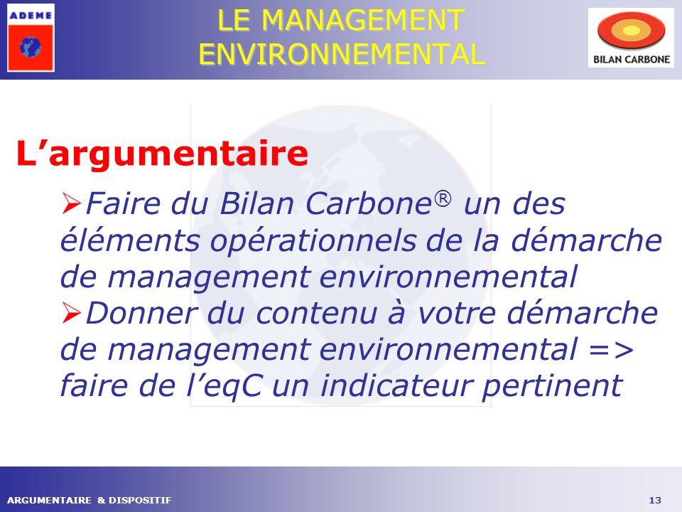 13ARGUMENTAIRE & DISPOSITIF LE MANAGEMENT ENVIRONNEMENTAL Largumentaire Faire du Bilan Carbone ® un des éléments opérationnels de la démarche de management environnemental Donner du contenu à votre démarche de management environnemental => faire de leqC un indicateur pertinent