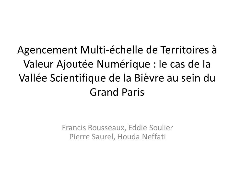 Agencement Multi-échelle de Territoires à Valeur Ajoutée Numérique : le cas de la Vallée Scientifique de la Bièvre au sein du Grand Paris Francis Rousseaux, Eddie Soulier Pierre Saurel, Houda Neffati