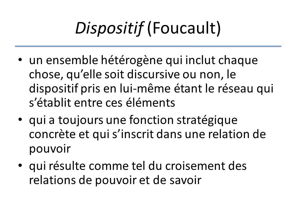 Dispositif (Foucault) un ensemble hétérogène qui inclut chaque chose, quelle soit discursive ou non, le dispositif pris en lui-même étant le réseau qui sétablit entre ces éléments qui a toujours une fonction stratégique concrète et qui sinscrit dans une relation de pouvoir qui résulte comme tel du croisement des relations de pouvoir et de savoir