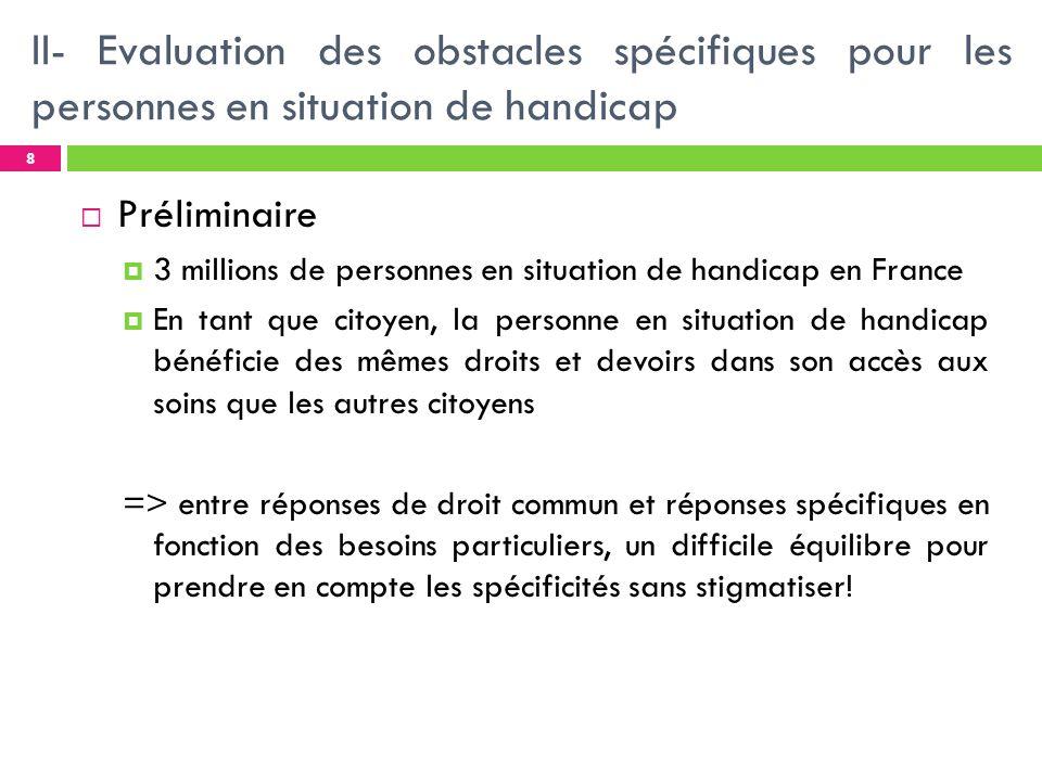 II- Evaluation des obstacles spécifiques pour les personnes en situation de handicap La loi du 11 février 2005 fixe comme objectif légalité à laccès aux soins préventifs et curatifs des personnes en perte dautonomie par rapport à la population générale.