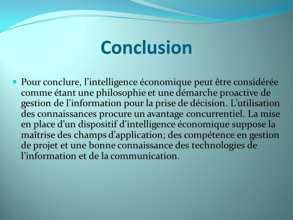 Conclusion Pour conclure, lintelligence économique peut être considérée comme étant une philosophie et une démarche proactive de gestion de linformati