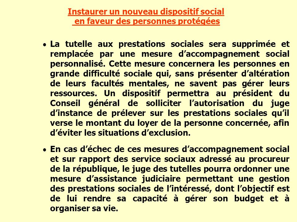 Instaurer un nouveau dispositif social en faveur des personnes protégées La tutelle aux prestations sociales sera supprimée et remplacée par une mesur
