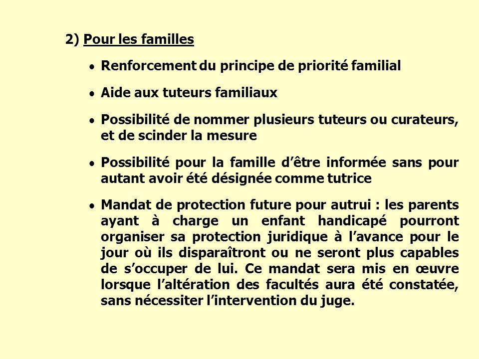 2) Pour les familles Renforcement du principe de priorité familial Aide aux tuteurs familiaux Possibilité de nommer plusieurs tuteurs ou curateurs, et
