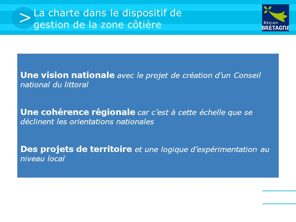 > La charte dans le dispositif de gestion de la zone côtière Une vision nationale avec le projet de création dun Conseil national du littoral Une cohérence régionale car cest à cette échelle que se déclinent les orientations nationales Des projets de territoire et une logique dexpérimentation au niveau local