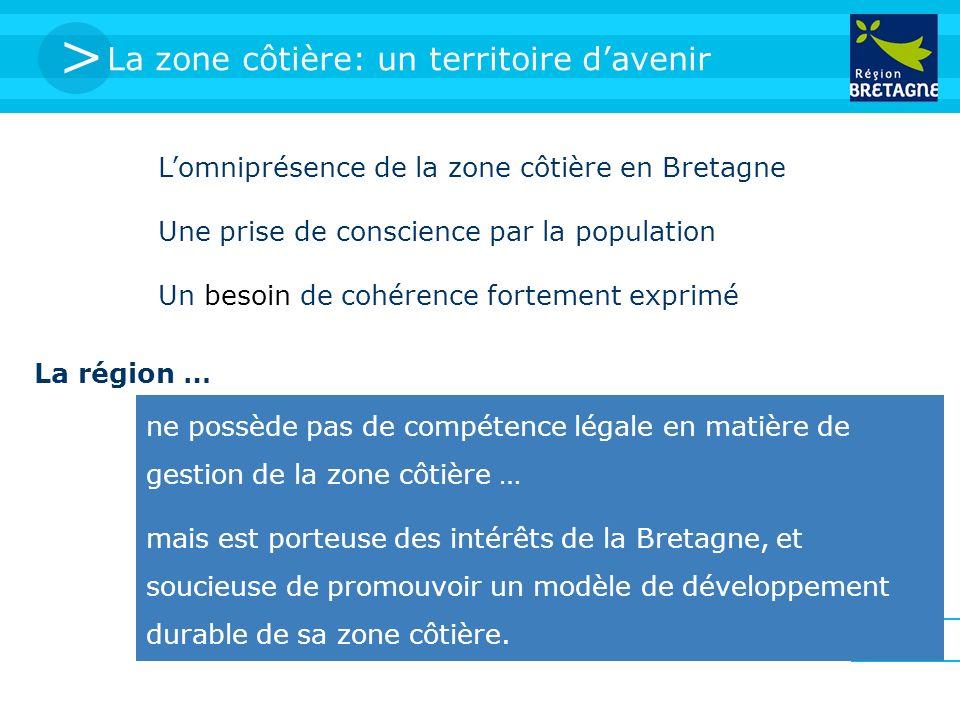 > La zone côtière: un territoire davenir Lomniprésence de la zone côtière en Bretagne Une prise de conscience par la population Un besoin de cohérence fortement exprimé ne possède pas de compétence légale en matière de gestion de la zone côtière … mais est porteuse des intérêts de la Bretagne, et soucieuse de promouvoir un modèle de développement durable de sa zone côtière.