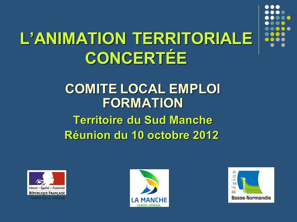 LANIMATION TERRITORIALE CONCERTÉE COMITE LOCAL EMPLOI FORMATION Territoire du Sud Manche Réunion du 10 octobre 2012 Réunion du 10 octobre 2012 PREFET