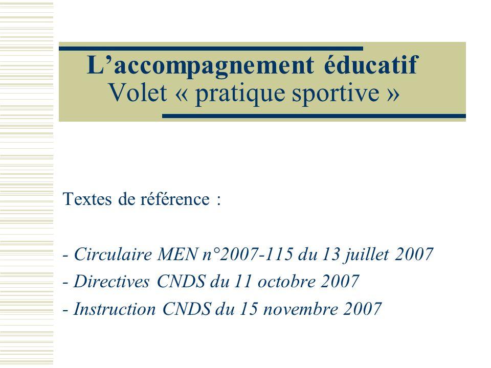 Laccompagnement éducatif Volet « pratique sportive » Textes de référence : - Circulaire MEN n°2007-115 du 13 juillet 2007 - Directives CNDS du 11 octo