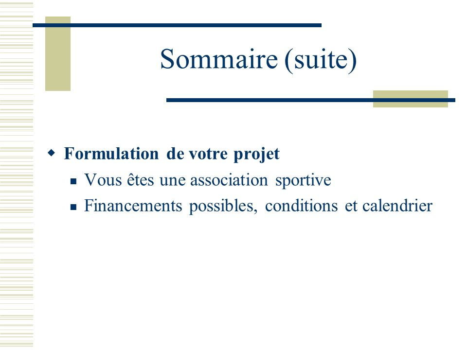 Sommaire (suite) Formulation de votre projet Vous êtes une association sportive Financements possibles, conditions et calendrier