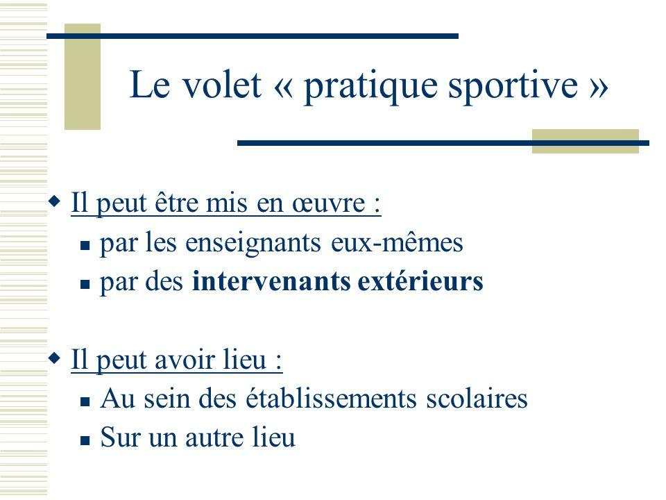 Le volet « pratique sportive » Il peut être mis en œuvre : par les enseignants eux-mêmes par des intervenants extérieurs Il peut avoir lieu : Au sein