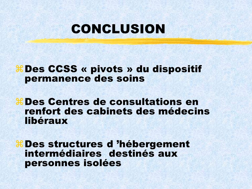 CONCLUSION zDes CCSS « pivots » du dispositif permanence des soins zDes Centres de consultations en renfort des cabinets des médecins libéraux zDes structures d hébergement intermédiaires destinés aux personnes isolées