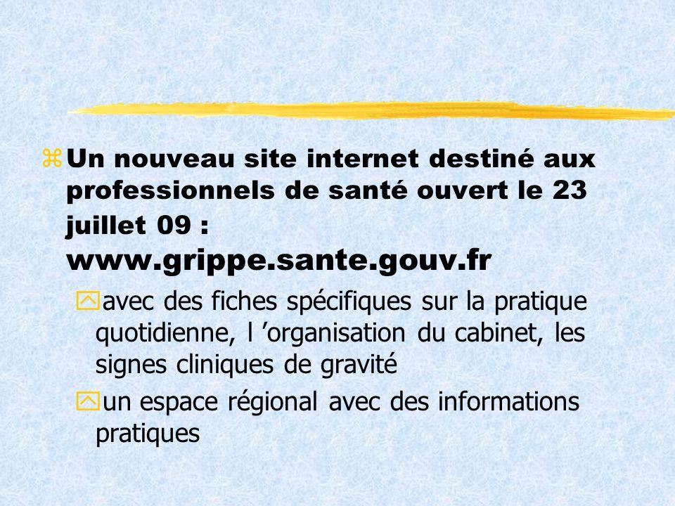 zUn nouveau site internet destiné aux professionnels de santé ouvert le 23 juillet 09 : www.grippe.sante.gouv.fr yavec des fiches spécifiques sur la pratique quotidienne, l organisation du cabinet, les signes cliniques de gravité yun espace régional avec des informations pratiques