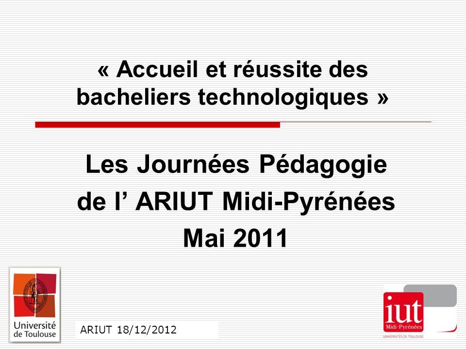 Les Journées Pédagogie de l ARIUT Midi-Pyrénées Mai 2011 « Accueil et réussite des bacheliers technologiques » ARIUT 18/12/2012