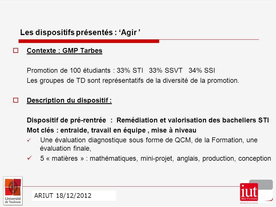 CO ARIUT 29 mai 2012 Les dispositifs présentés : Agir Contexte : GMP Tarbes Promotion de 100 étudiants : 33% STI 33% SSVT 34% SSI Les groupes de TD sont représentatifs de la diversité de la promotion.