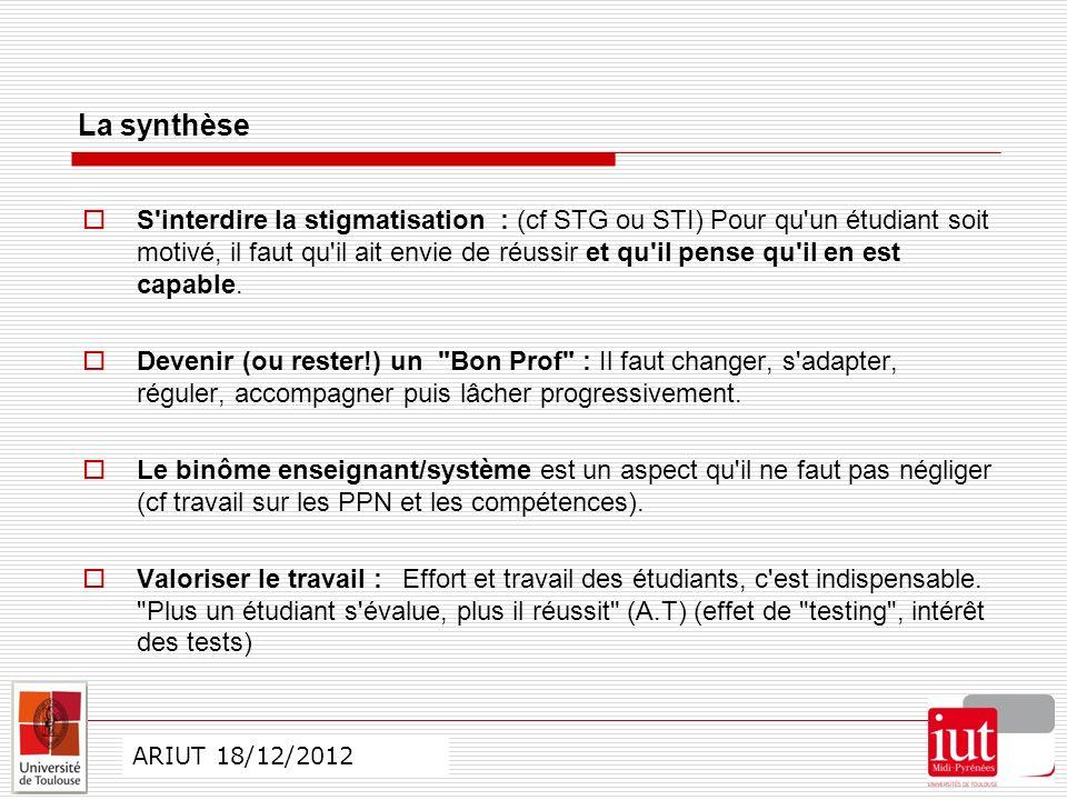 CO ARIUT 29 mai 2012 ARIUT 18/12/2012 La synthèse S interdire la stigmatisation : (cf STG ou STI) Pour qu un étudiant soit motivé, il faut qu il ait envie de réussir et qu il pense qu il en est capable.