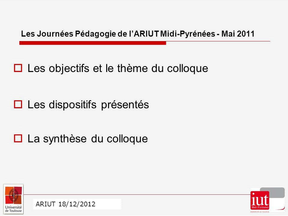 CO ARIUT 29 mai 2012 Les Journées Pédagogie de lARIUT Midi-Pyrénées - Mai 2011 Les objectifs et le thème du colloque ARIUT 18/12/2012 Les dispositifs présentés La synthèse du colloque