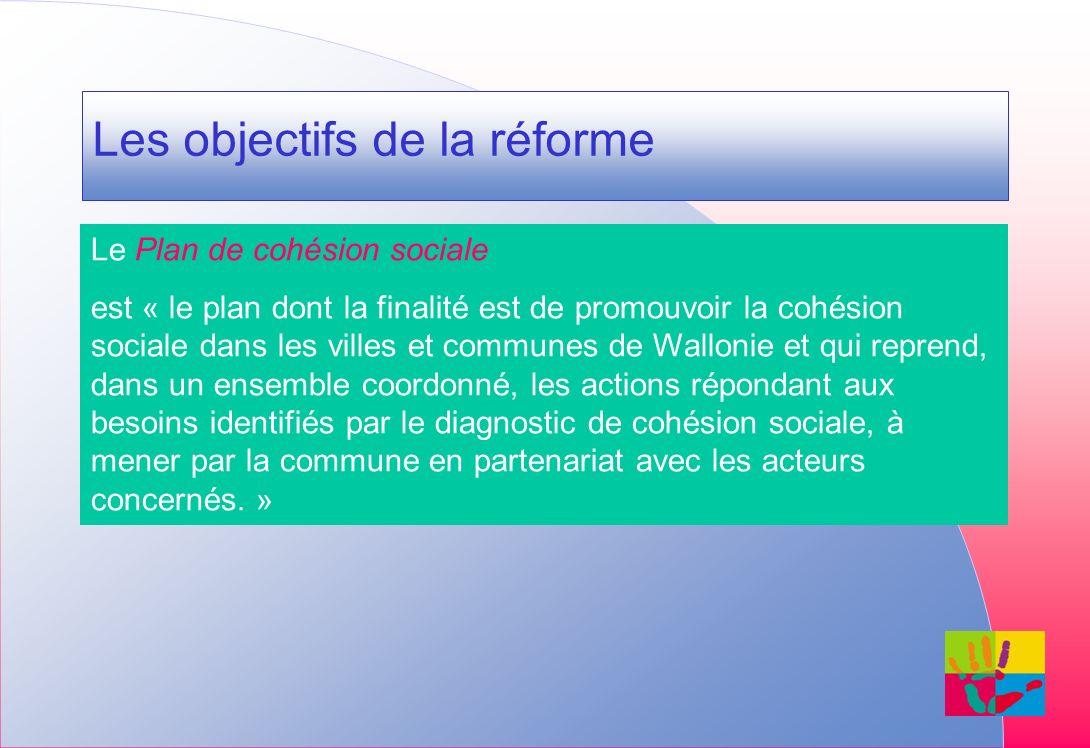 Les objectifs de la réforme Le Plan de cohésion sociale est « le plan dont la finalité est de promouvoir la cohésion sociale dans les villes et communes de Wallonie et qui reprend, dans un ensemble coordonné, les actions répondant aux besoins identifiés par le diagnostic de cohésion sociale, à mener par la commune en partenariat avec les acteurs concernés.