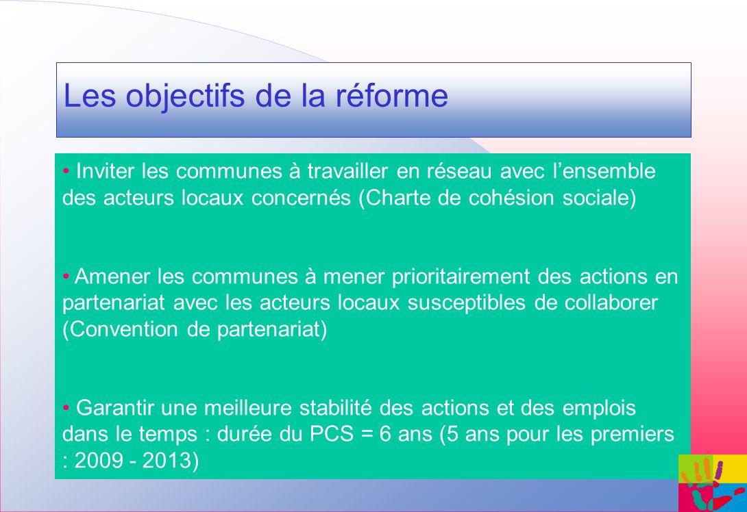 Les objectifs de la réforme Inviter les communes à travailler en réseau avec lensemble des acteurs locaux concernés (Charte de cohésion sociale) Amener les communes à mener prioritairement des actions en partenariat avec les acteurs locaux susceptibles de collaborer (Convention de partenariat) Garantir une meilleure stabilité des actions et des emplois dans le temps : durée du PCS = 6 ans (5 ans pour les premiers : 2009 - 2013)