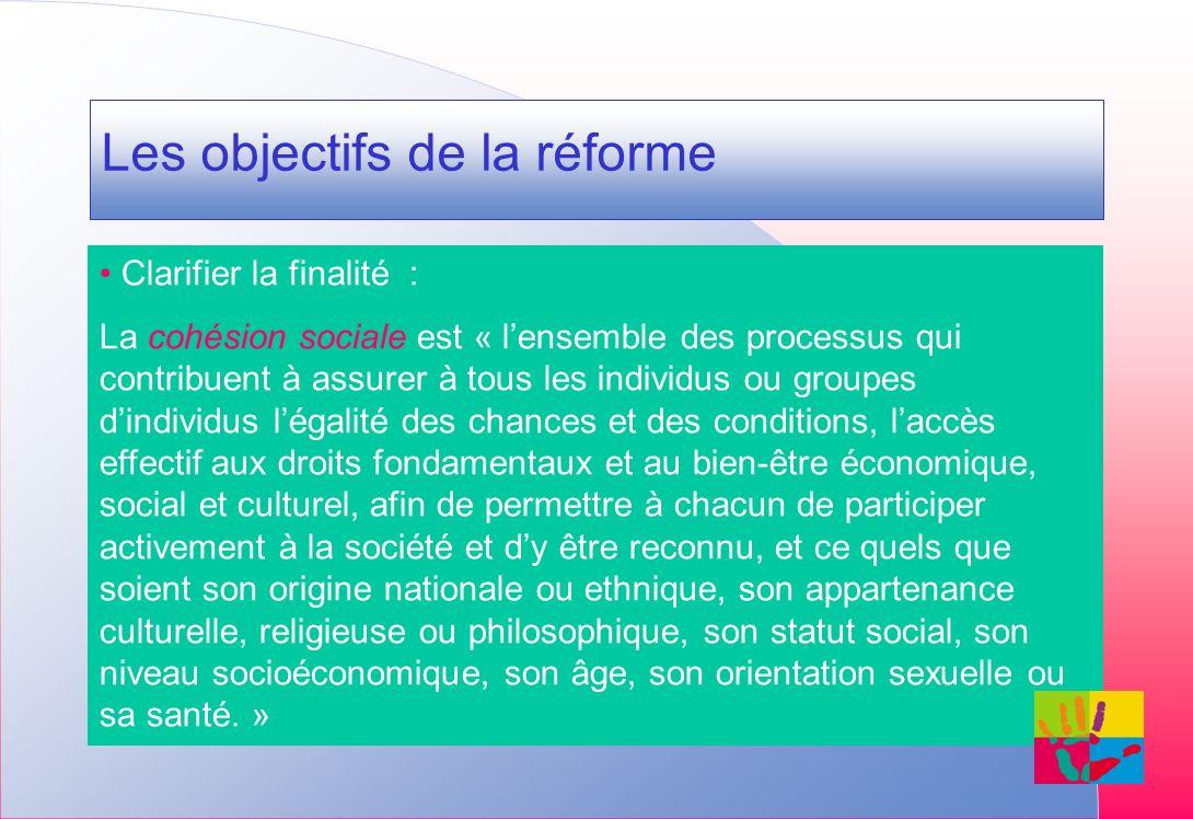 Les objectifs de la réforme Clarifier la finalité : La cohésion sociale est « lensemble des processus qui contribuent à assurer à tous les individus o