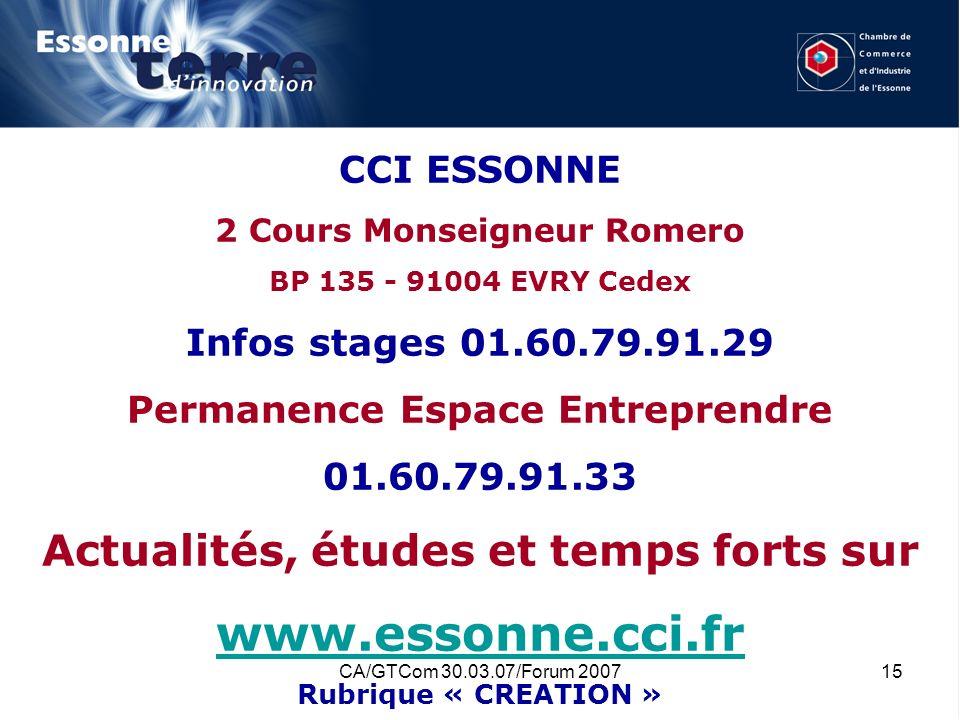 CA/GTCom 30.03.07/Forum 200715 CCI ESSONNE 2 Cours Monseigneur Romero BP 135 - 91004 EVRY Cedex Infos stages 01.60.79.91.29 Permanence Espace Entrepre