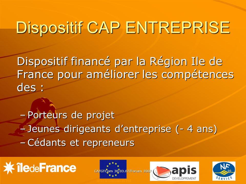 Avec le concours du FSE CA/GTCom 30.03.07/Forum 2007 16 Dispositif CAP ENTREPRISE Dispositif financé par la Région Ile de France pour améliorer les co